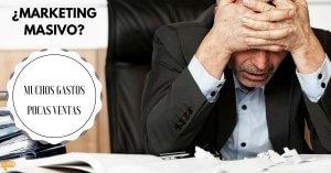Marketing Masivo - Muchos gastos Pocas Ventas