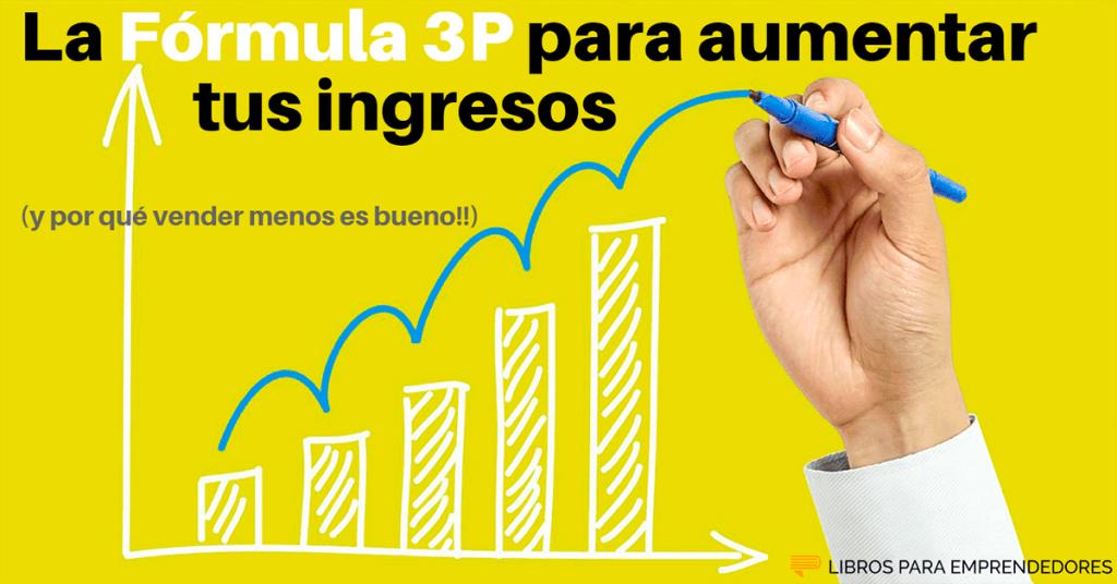 La Fórmula 3P para aumentar tus ingresos y por qué Vender Menos es Bueno