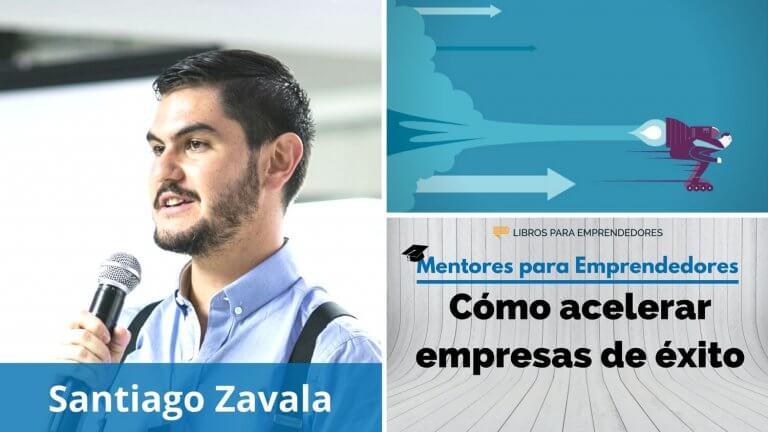 Cómo acelerar empresas de éxito, con Santiago Zavala – MPE024 – Mentores para Emprendedores